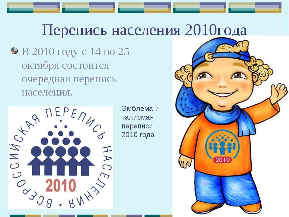 Перепись населения 2010года В 2010 году с 14 по 25 октября состоится очередна...