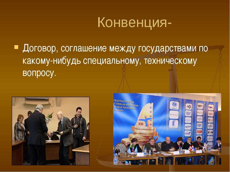 Конвенция- Договор, соглашение между государствами по какому-нибудь специальн...