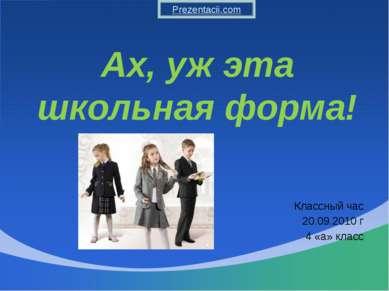 Ах, уж эта школьная форма! Классный час 20.09.2010 г 4 «а» класс