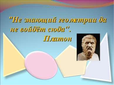 """Не знающий геометрии да не войдёт сюда"". Платон"