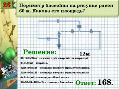 Периметр бассейна на рисунке равен 60 м. Какова его площадь? 12м Решение: 60-...
