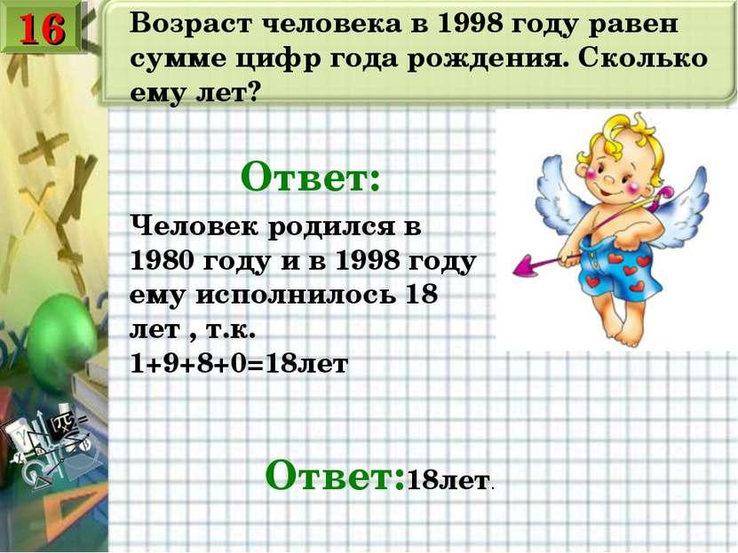 Возраст человека в 1998 году равен сумме цифр года рождения. Сколько ему лет?...