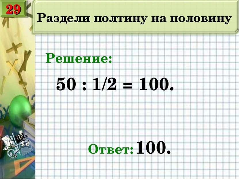 Раздели полтину на половину 50 : 1/2 = 100. Ответ: 100. Решение: 29