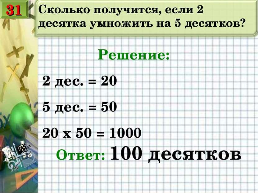 Сколько получится, если 2 десятка умножить на 5 десятков? Решение: 2 дес. = 2...