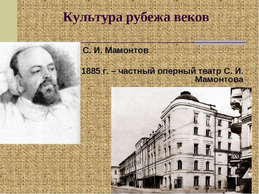 Культура рубежа веков С. И. Мамонтов 1885 г. – частный оперный театр С. И. Ма...