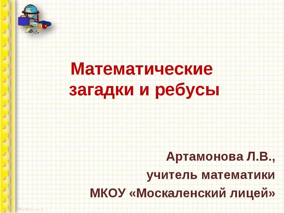 Математические загадки и ребусы Артамонова Л.В., учитель математики МКОУ «Мос...