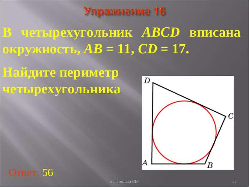 В четырехугольник ABCD вписана окружность, AB = 11, CD = 17. Найдите периметр...