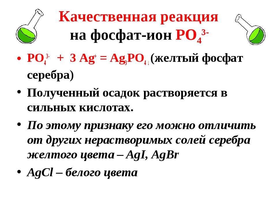 Качественная реакция на фосфат-ион РО43- РО43- + 3 Ag+ = Ag3РО4 ↓ (желтый фос...