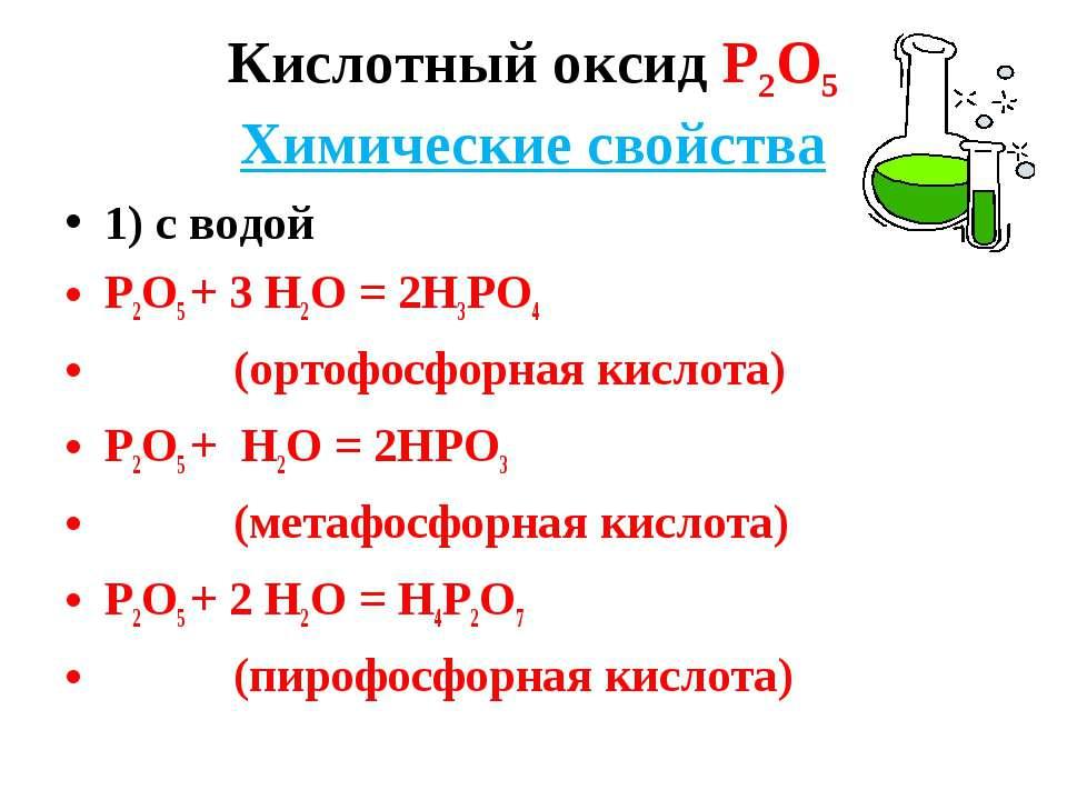 Кислотный оксид Р2О5 Химические свойства 1) с водой Р2О5 + 3 Н2О = 2Н3РО4 (ор...