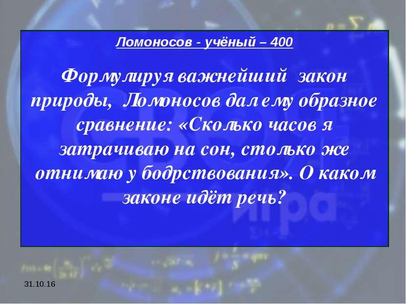 * Ломоносов - учёный – 400 Формулируя важнейший закон природы, Ломоносов дал ...