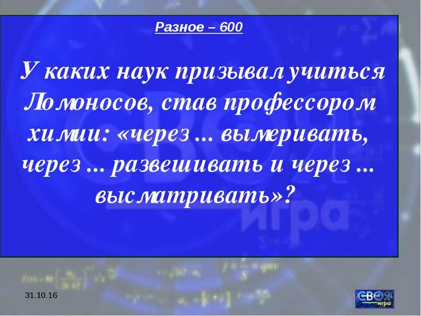 * Разное – 600 У каких наук призывал учиться Ломоносов, став профессором хими...