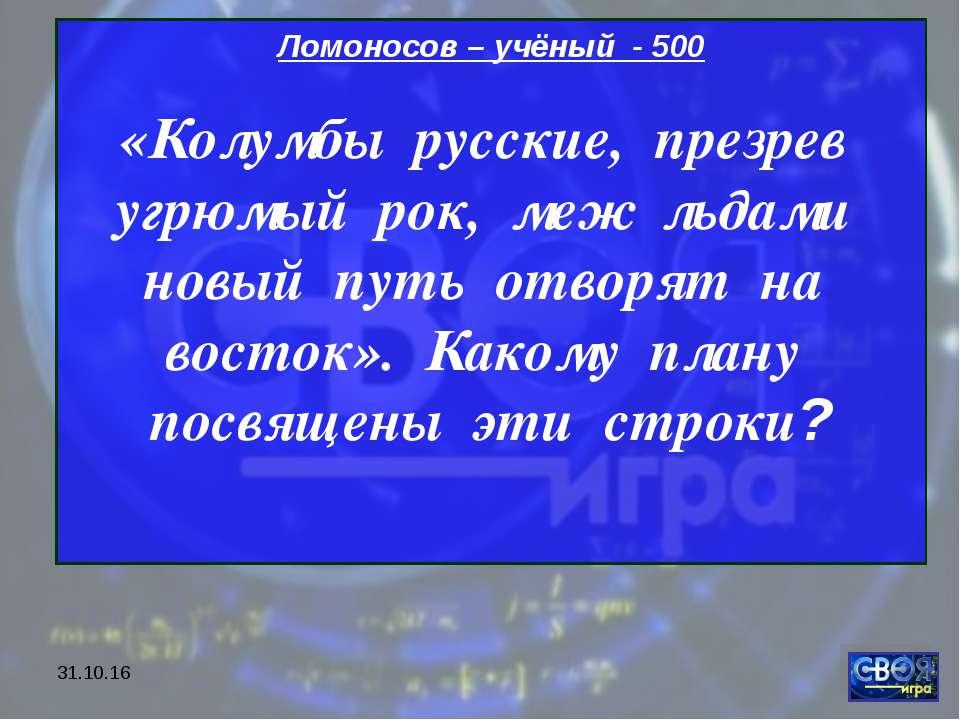 * Ломоносов – учёный - 500 «Колумбы русские, презрев угрюмый рок, меж льдами ...