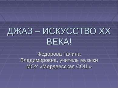 ДЖАЗ – ИСКУССТВО ХХ ВЕКА! Федорова Галина Владимировна, учитель музыки МОУ «М...