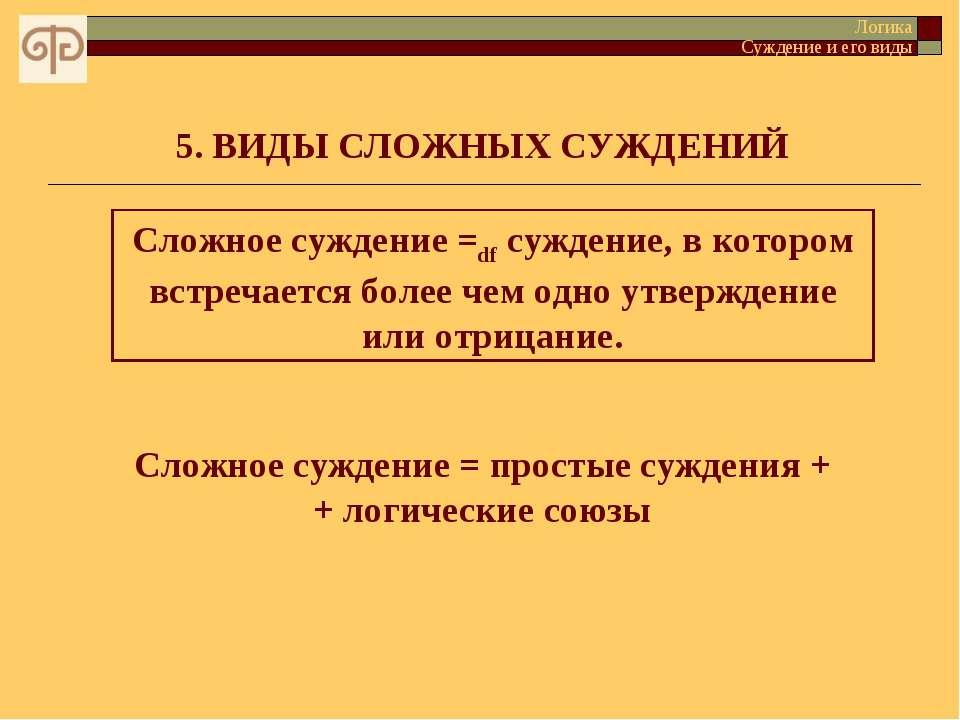 5. ВИДЫ СЛОЖНЫХ СУЖДЕНИЙ Сложное суждение =df суждение, в котором встречается...