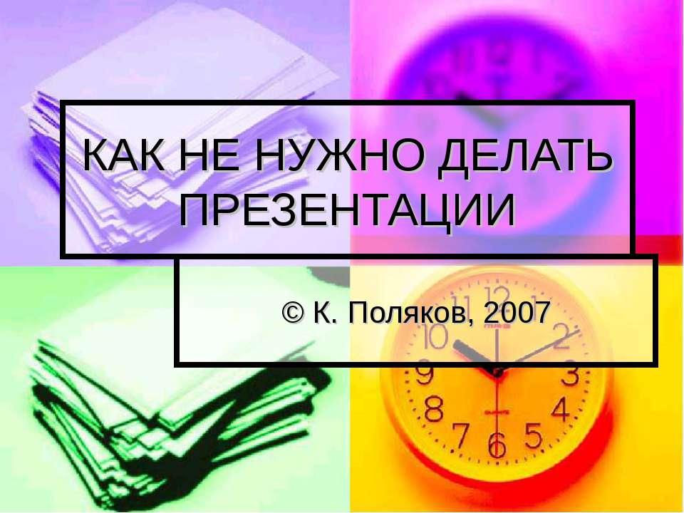 КАК НЕ НУЖНО ДЕЛАТЬ ПРЕЗЕНТАЦИИ © К. Поляков, 2007