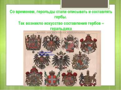 Со временем, герольды стали описывать и составлять гербы. Так возникло искусс...