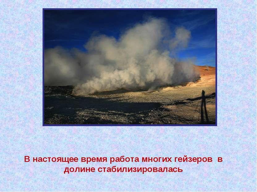 В настоящее время работа многих гейзеров в долине стабилизировалась