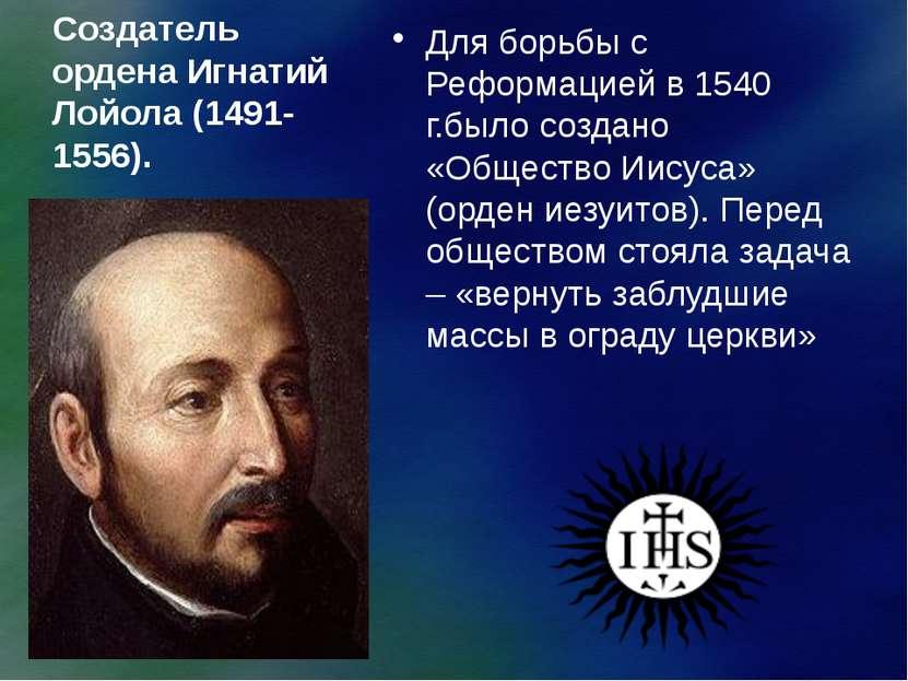 Создатель ордена Игнатий Лойола (1491-1556). Для борьбы с Реформацией в 1540 ...
