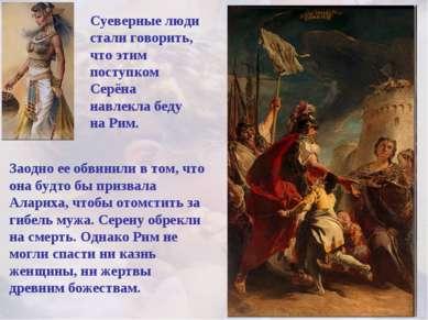 Суеверные люди стали говорить, что этим поступком Серёна навлекла беду на Рим...