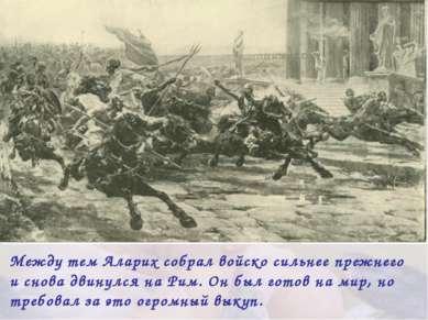 Между тем Аларих собрал войско сильнее прежнего и снова двинулся на Рим. Он б...