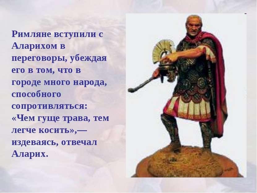 Римляне вступили с Аларихом в переговоры, убеждая его в том, что в городе мно...