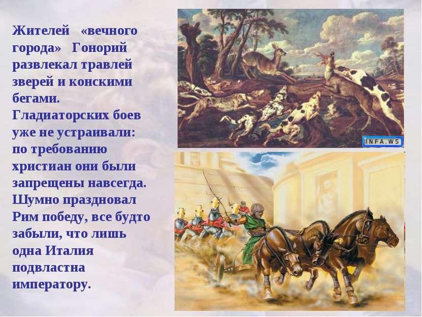 Жителей «вечного города» Гонорий развлекал травлей зверей и конскими бегами. ...
