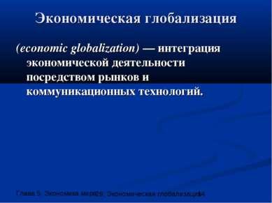 Экономическая глобализация (economic globalization) — интеграция экономическо...