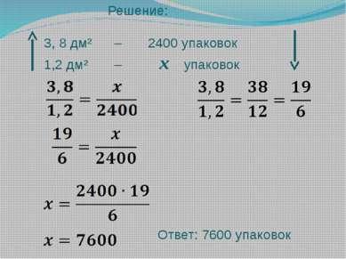 Решение: 3, 8 дм² – 2400 упаковок 1,2 дм² – х упаковок Ответ: 7600 упаковок