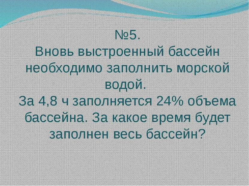 №5. Вновь выстроенный бассейн необходимо заполнить морской водой. За 4,8 ч за...