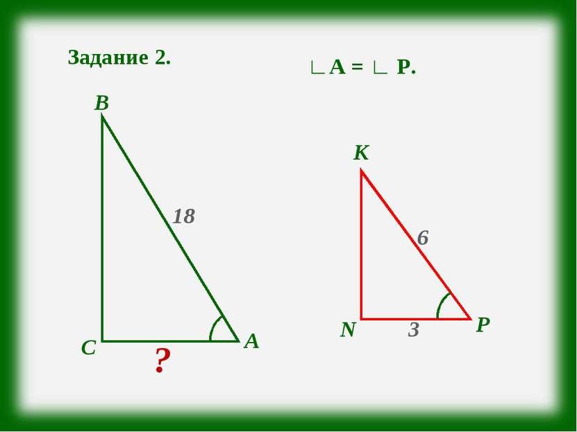 Задание 2. А С В N Р К ? 3 18 6 ∟А = ∟ Р.