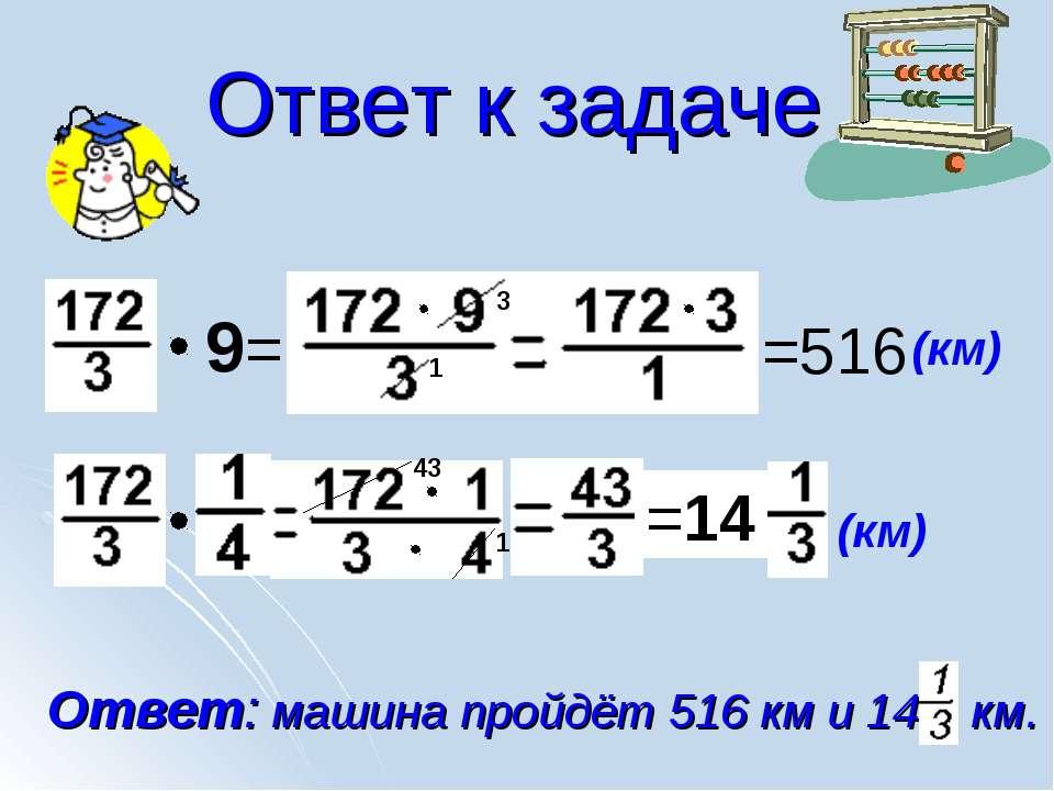 Ответ к задаче (км) 9= =516 3 1 (км) Ответ: машина пройдёт 516 км и 14 км.
