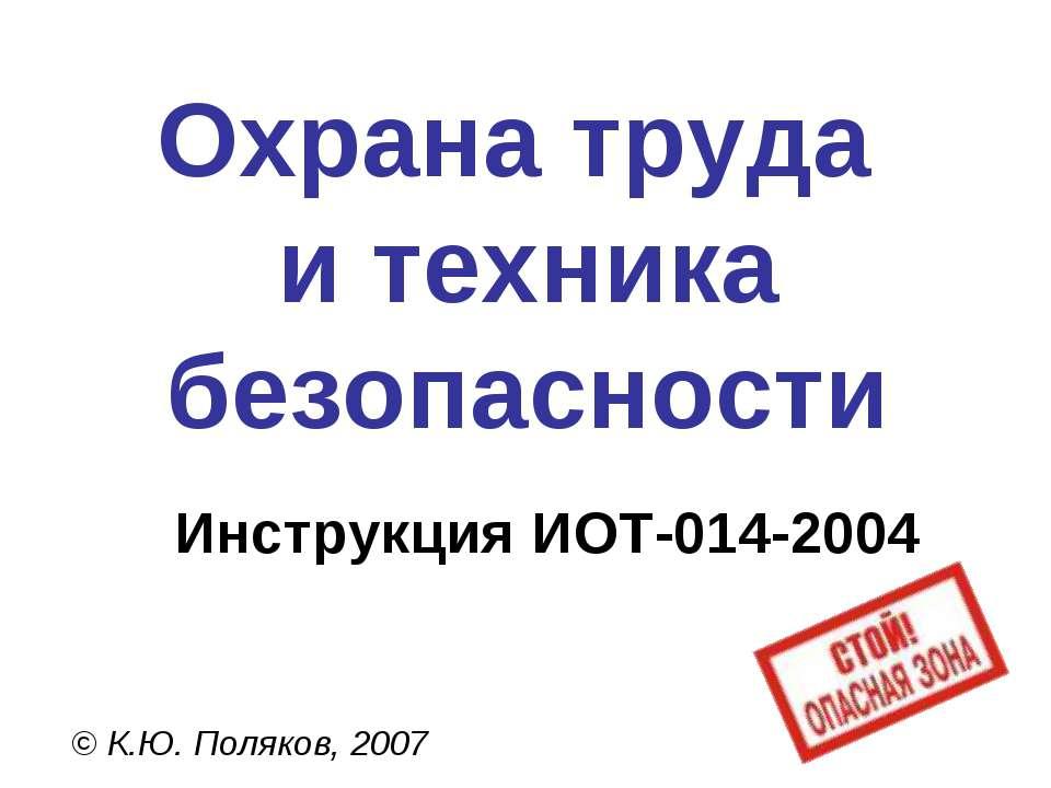 Охрана труда и техника безопасности © К.Ю. Поляков, 2007 Инструкция ИОТ-014-2004