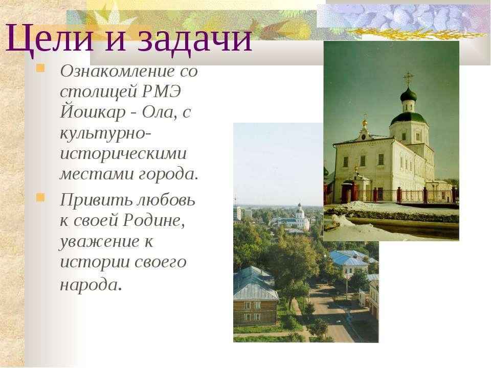 Цели и задачи Ознакомление со столицей РМЭ Йошкар - Ола, с культурно-историче...