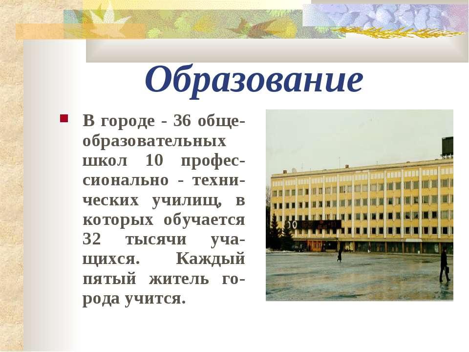 Образование В городе - 36 обще-образовательных школ 10 профес-сионально - тех...