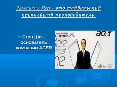 Компания Acer - это тайваньский крупнейший производитель. Стэн Ши – основател...
