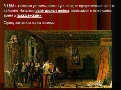 В 1562 г. католики устроили резню гугенотов, те предприняли ответные действия...