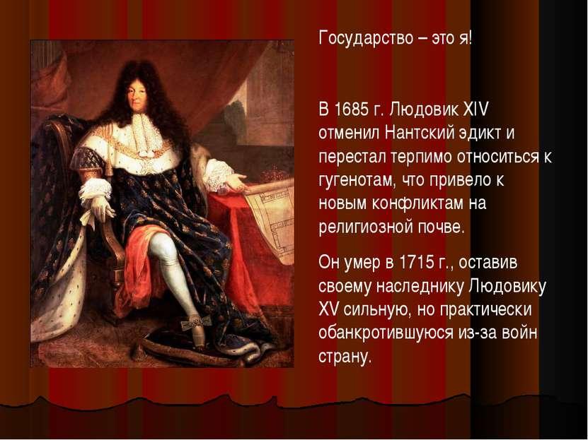 Государство – это я! В 1685 г. Людовик XIV отменил Нантский эдикт и перестал ...