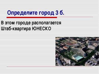 Определите город 3 б. В этом городе располагается Штаб-квартира ЮНЕСКО