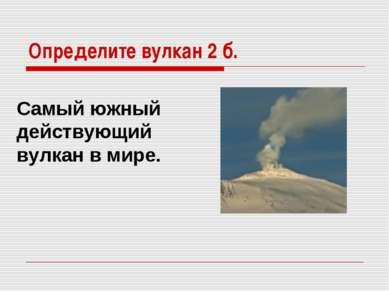 Определите вулкан 2 б. Cамый южный действующий вулкан в мире.