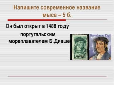 Напишите современное название мыса – 5 б. Он был открыт в 1488 году португаль...