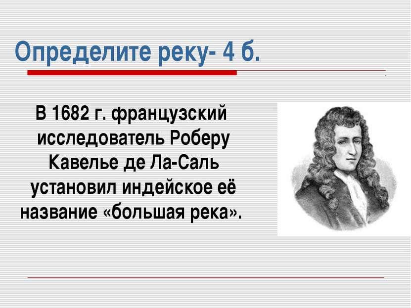 Определите реку- 4 б. В 1682 г. французский исследователь Роберу Кавелье де Л...