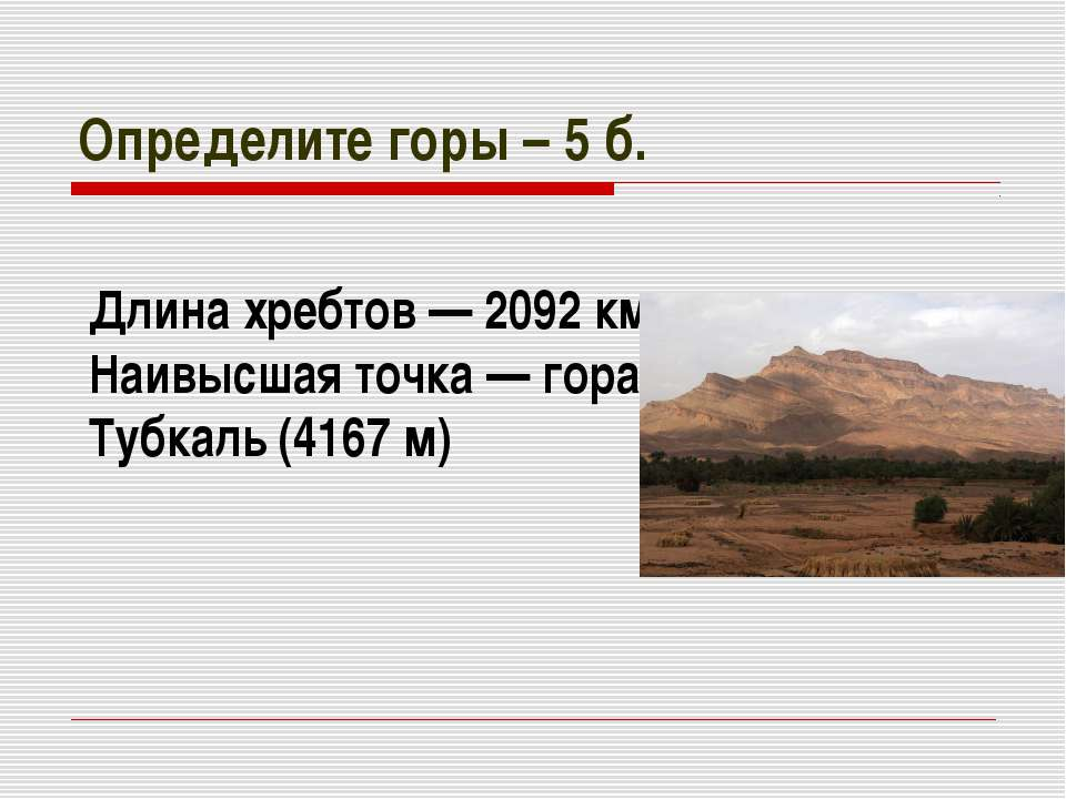 Определите горы – 5 б. Длина хребтов— 2092км. Наивысшая точка— гора Тубкал...