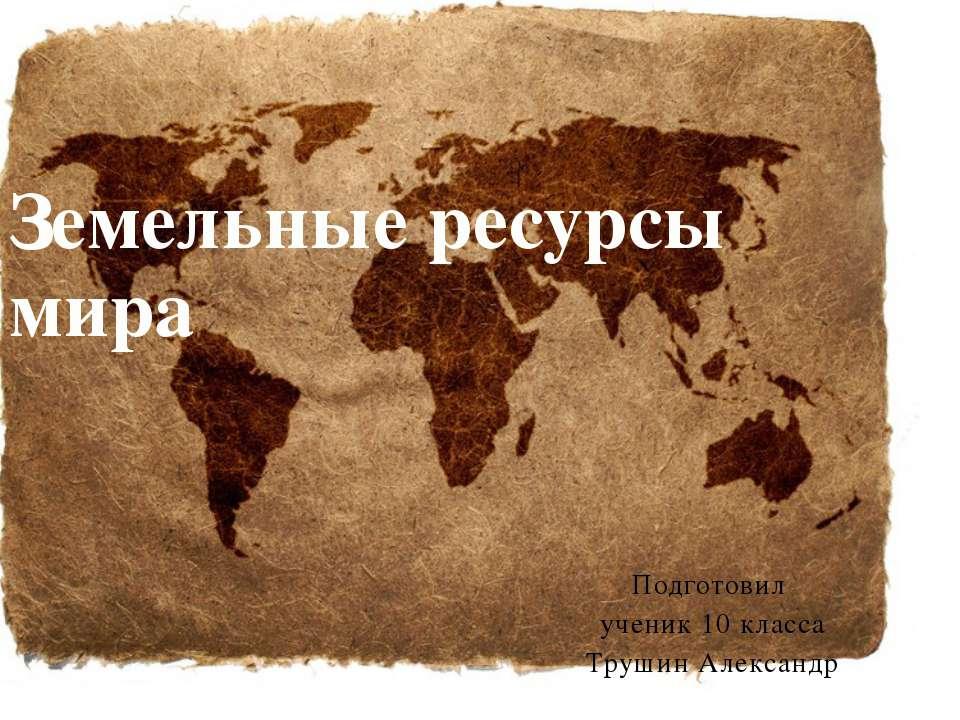 Подготовил ученик 10 класса Трушин Александр Земельные ресурсы мира