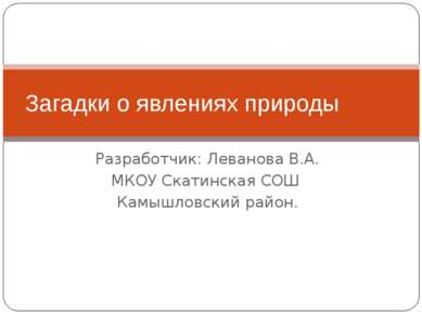 Разработчик: Леванова В.А. МКОУ Скатинская СОШ Камышловский район. Загадки о ...