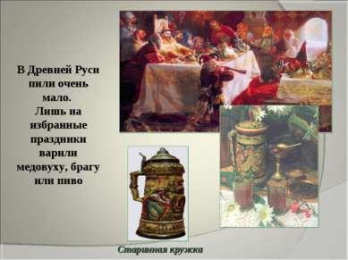 В Древней Руси пили очень мало. Лишь на избранные праздники варили медовуху, ...
