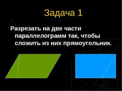 Задача 1 Разрезать на две части параллелограмм так, чтобы сложить из них прям...