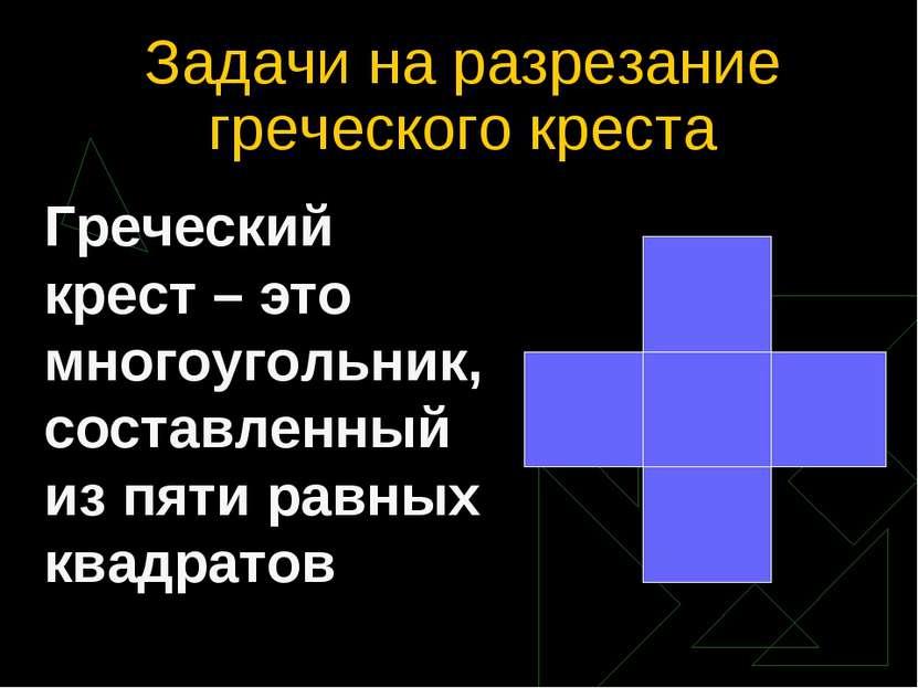 Задачи на разрезание греческого креста Греческий крест – это многоугольник, с...
