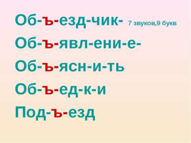 Об-ъ-езд-чик- 7 звуков,9 букв Об-ъ-явл-ени-е- Об-ъ-ясн-и-ть Об-ъ-ед-к-и Под-ъ...