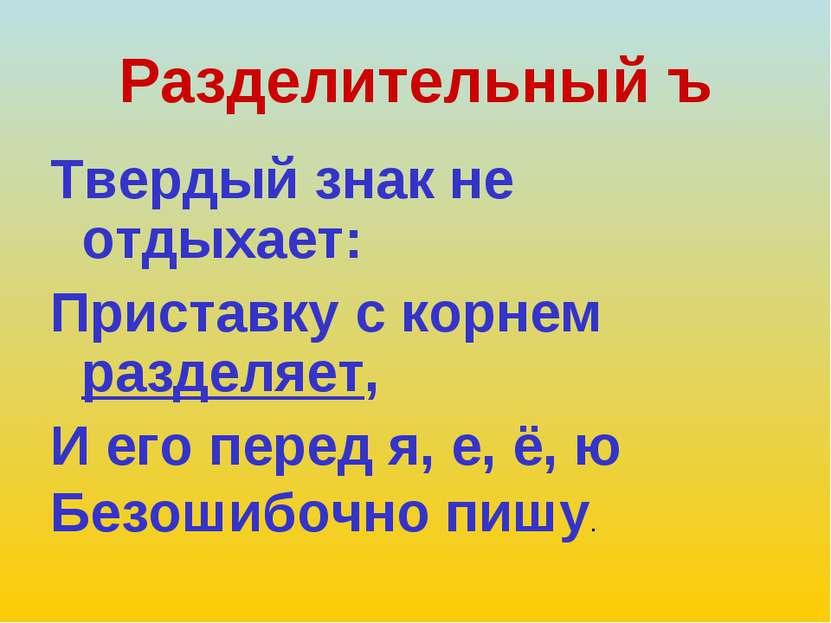 Разделительный ъ Твердый знак не отдыхает: Приставку с корнем разделяет, И ег...