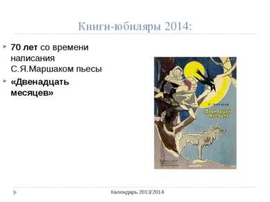 Книги-юбиляры 2014: Календарь 2013/2014 70 лет со времени написания С.Я.Марша...